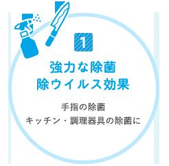 1.強力な除菌 除ウィルス効果 手指の除菌 キッチン・調理器具の除菌に